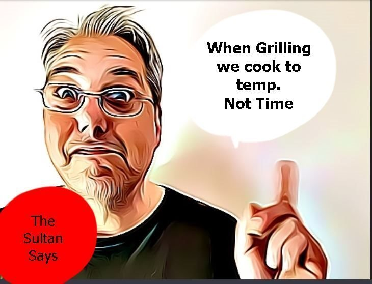 The Sultan says: When grilling we cook to temp. not time.